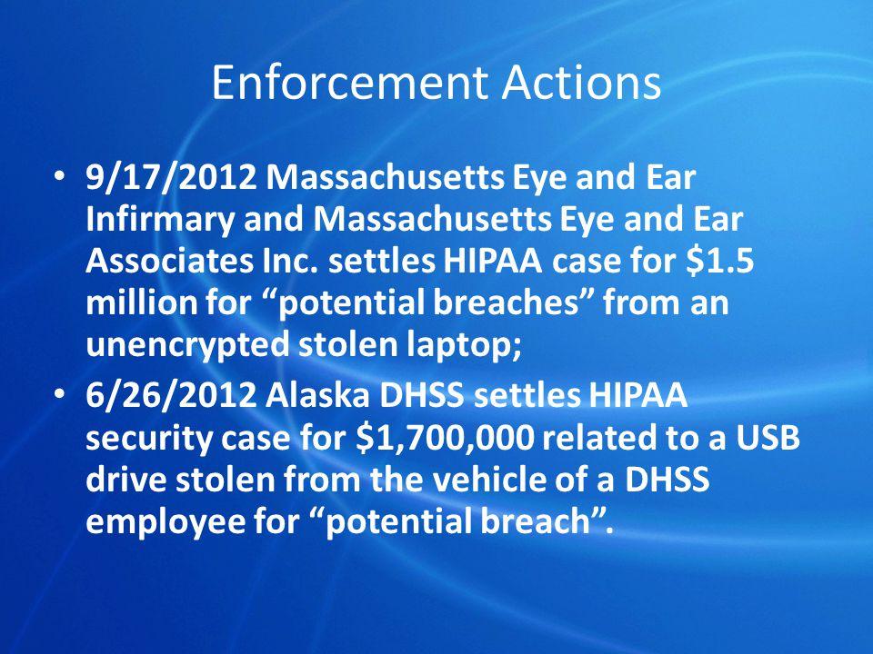Enforcement Actions 9/17/2012 Massachusetts Eye and Ear Infirmary and Massachusetts Eye and Ear Associates Inc. settles HIPAA case for $1.5 million fo