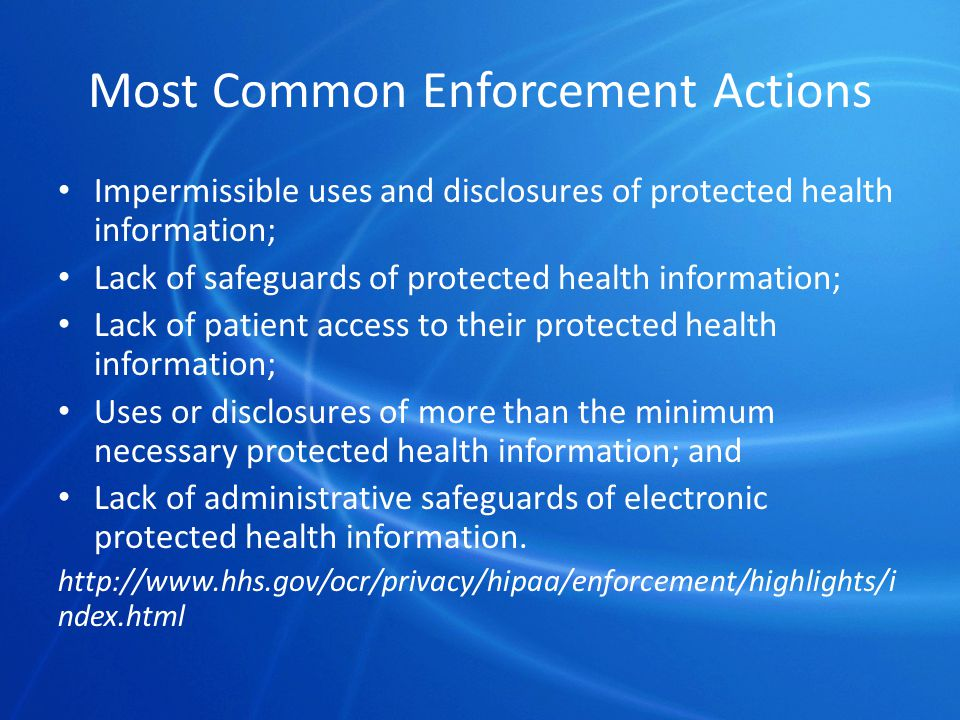 Most Common Enforcement Actions Impermissible uses and disclosures of protected health information; Lack of safeguards of protected health information; Lack of patient access to their protected health information; Uses or disclosures of more than the minimum necessary protected health information; and Lack of administrative safeguards of electronic protected health information.