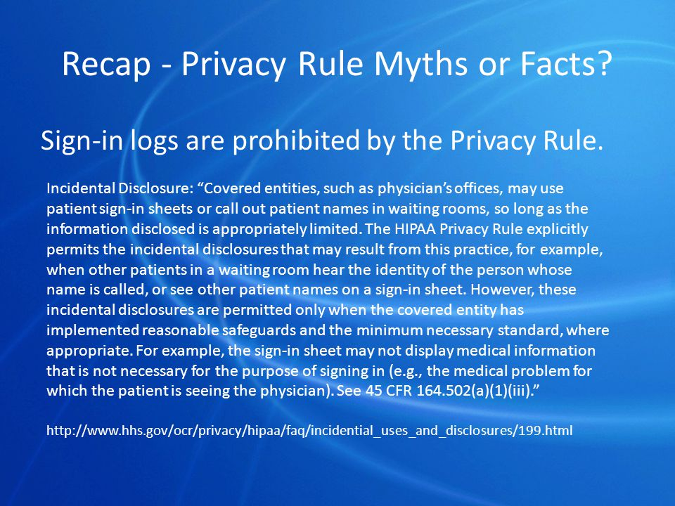 Recap - Privacy Rule Myths or Facts. Sign-in logs are prohibited by the Privacy Rule.