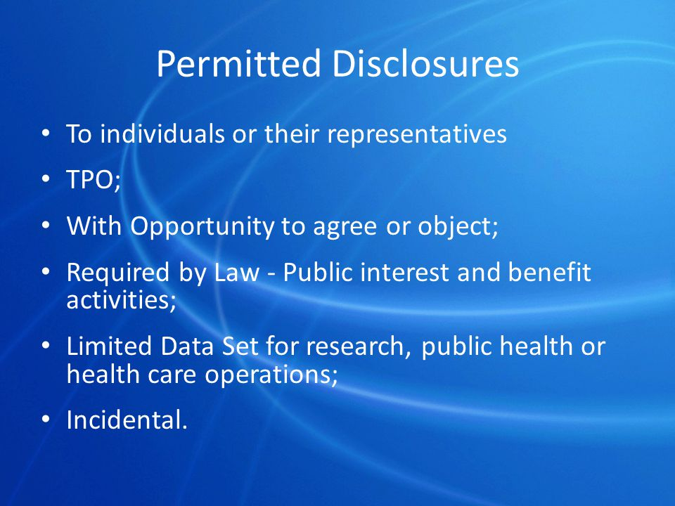 Permitted Disclosures To individuals or their representatives TPO; With Opportunity to agree or object; Required by Law - Public interest and benefit activities; Limited Data Set for research, public health or health care operations; Incidental.