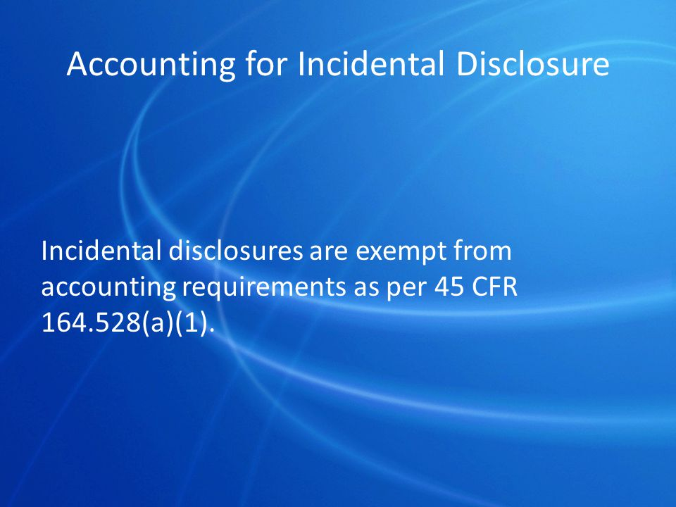 Accounting for Incidental Disclosure Incidental disclosures are exempt from accounting requirements as per 45 CFR 164.528(a)(1).