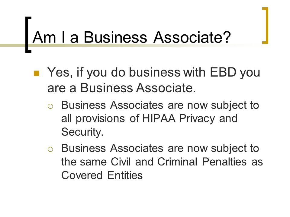 Am I a Business Associate. Yes, if you do business with EBD you are a Business Associate.