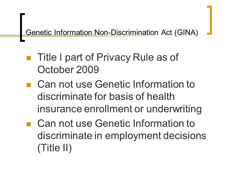 Genetic Information Non-Discrimination Act (GINA) Title I part of Privacy Rule as of October 2009 Can not use Genetic Information to discriminate for basis of health insurance enrollment or underwriting Can not use Genetic Information to discriminate in employment decisions (Title II)