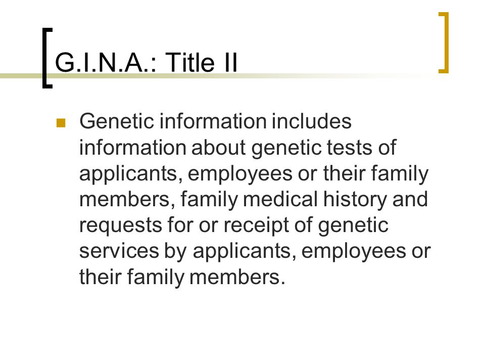 G.I.N.A.: Title II Genetic information includes information about genetic tests of applicants, employees or their family members, family medical history and requests for or receipt of genetic services by applicants, employees or their family members.
