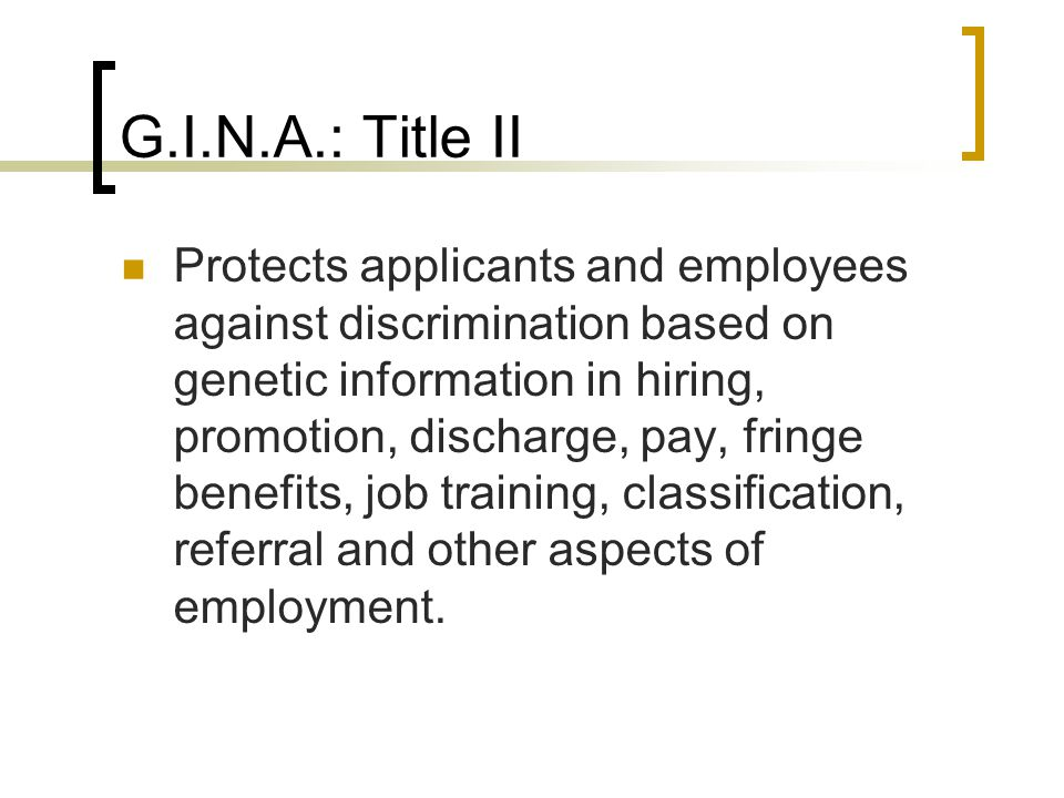 G.I.N.A.: Title II Protects applicants and employees against discrimination based on genetic information in hiring, promotion, discharge, pay, fringe benefits, job training, classification, referral and other aspects of employment.