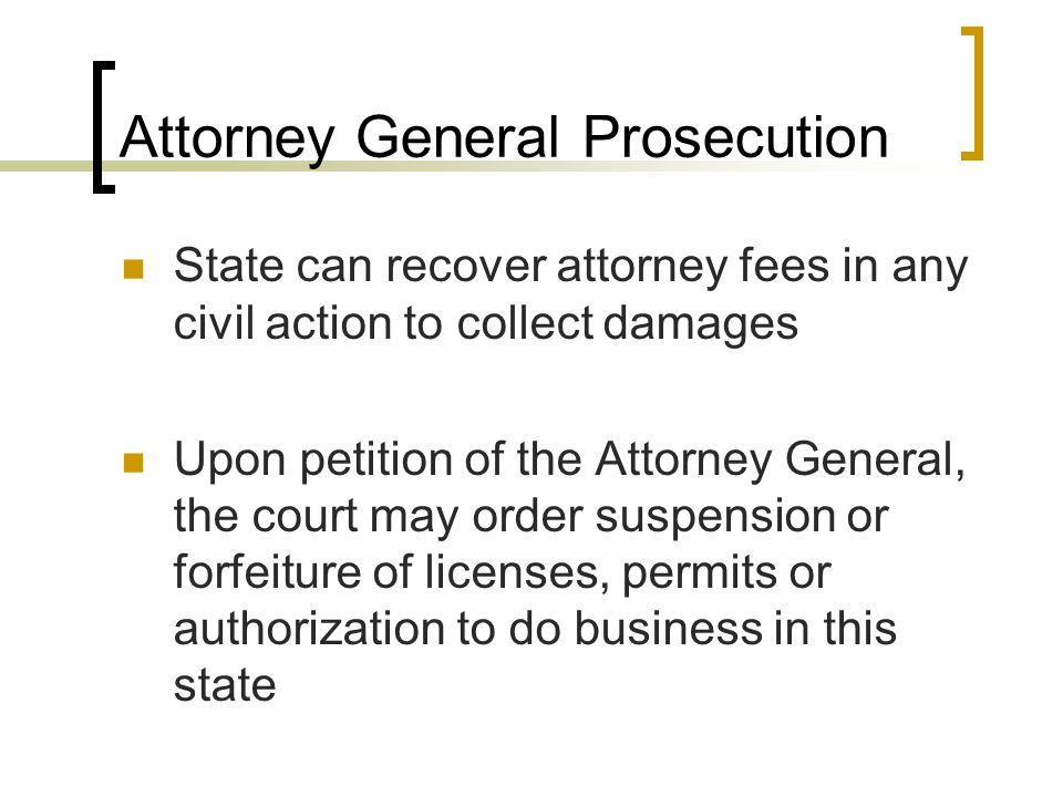 Attorney General Prosecution State can recover attorney fees in any civil action to collect damages Upon petition of the Attorney General, the court may order suspension or forfeiture of licenses, permits or authorization to do business in this state