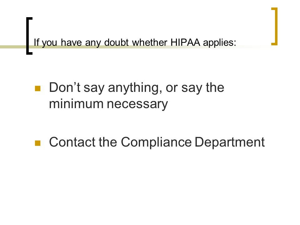 If you have any doubt whether HIPAA applies: Don't say anything, or say the minimum necessary Contact the Compliance Department