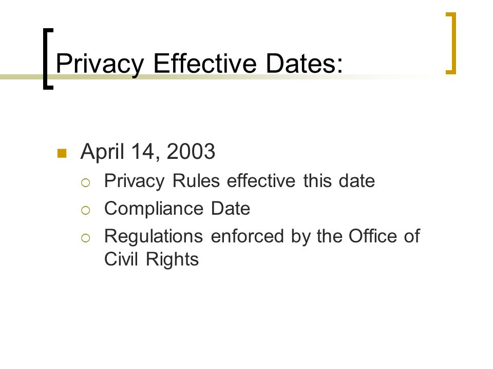 Privacy Effective Dates: April 14, 2003  Privacy Rules effective this date  Compliance Date  Regulations enforced by the Office of Civil Rights