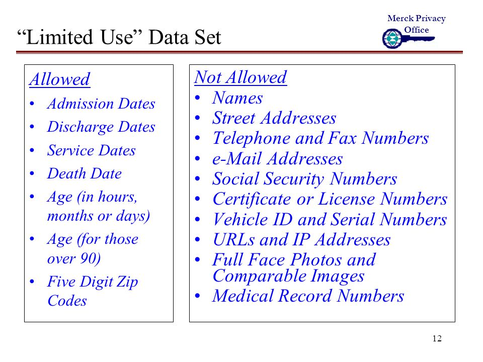 12 Limited Use Data Set Allowed Admission Dates Discharge Dates Service Dates Death Date Age (in hours, months or days) Age (for those over 90) Five Digit Zip Codes Not Allowed Names Street Addresses Telephone and Fax Numbers e-Mail Addresses Social Security Numbers Certificate or License Numbers Vehicle ID and Serial Numbers URLs and IP Addresses Full Face Photos and Comparable Images Medical Record Numbers Merck Privacy Office