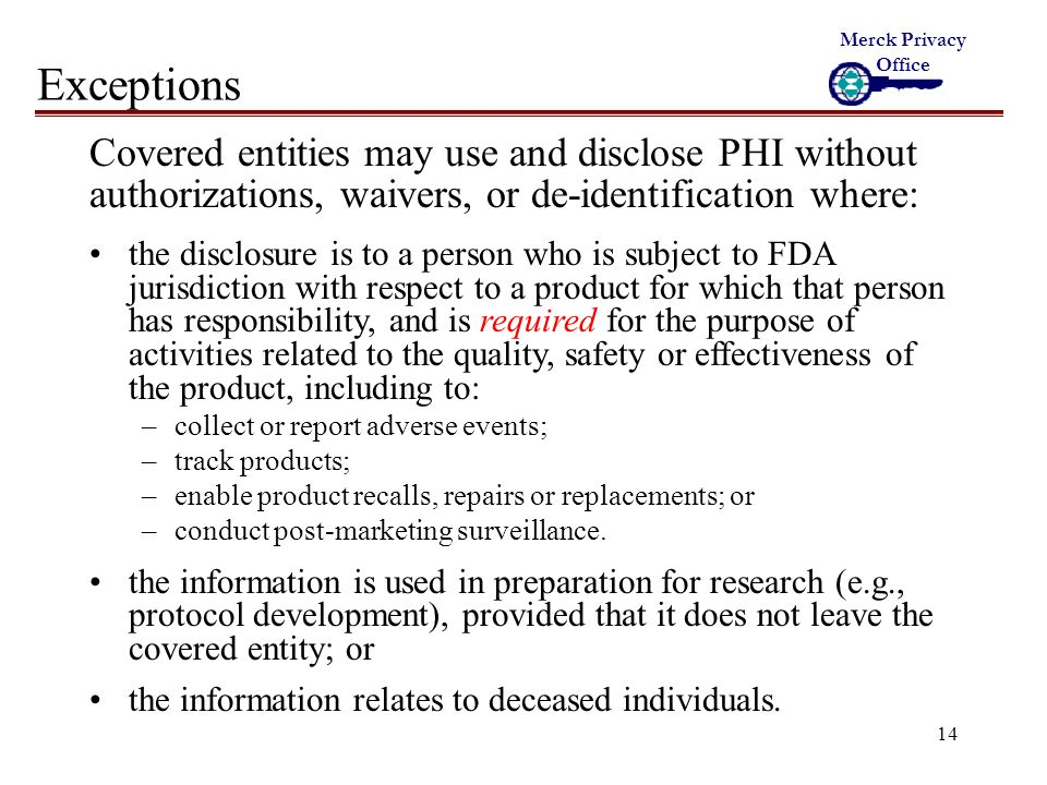 14 Exceptions Covered entities may use and disclose PHI without authorizations, waivers, or de-identification where: the disclosure is to a person who is subject to FDA jurisdiction with respect to a product for which that person has responsibility, and is required for the purpose of activities related to the quality, safety or effectiveness of the product, including to: –collect or report adverse events; –track products; –enable product recalls, repairs or replacements; or –conduct post-marketing surveillance.