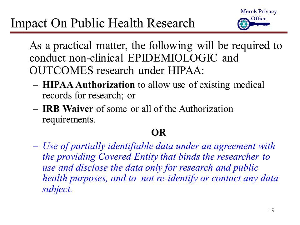 19 Impact On Public Health Research As a practical matter, the following will be required to conduct non-clinical EPIDEMIOLOGIC and OUTCOMES research under HIPAA: –HIPAA Authorization to allow use of existing medical records for research; or –IRB Waiver of some or all of the Authorization requirements.