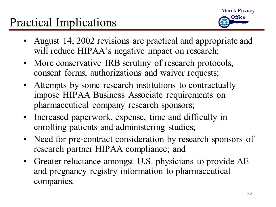22 Practical Implications August 14, 2002 revisions are practical and appropriate and will reduce HIPAA's negative impact on research; More conservative IRB scrutiny of research protocols, consent forms, authorizations and waiver requests; Attempts by some research institutions to contractually impose HIPAA Business Associate requirements on pharmaceutical company research sponsors; Increased paperwork, expense, time and difficulty in enrolling patients and administering studies; Need for pre-contract consideration by research sponsors of research partner HIPAA compliance; and Greater reluctance amongst U.S.
