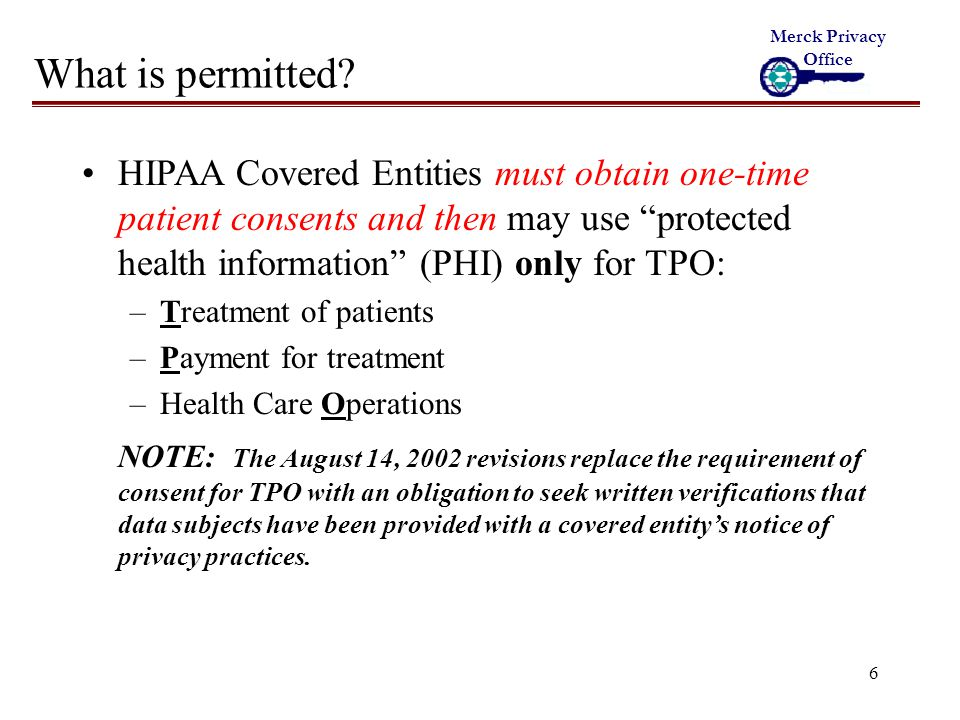17 HIPAA Liability Violations of HIPAA can result in: Civil sanctions on covered entities Criminal sanctions Interruption of data collection, use and disclosure by covered entities Merck Privacy Office