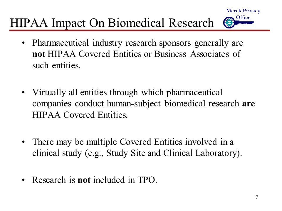 18 Impact On Clinical Research As a practical matter, each of the following will be required to conduct CLINICAL studies under HIPAA: –Common Rule Informed Consent to participate in the study –HIPAA Consent for treatment, payment and health care operations –HIPAA Authorization to allow use of existing medical records for research –HIPAA Authorization to allow the study site to collect, use and disclose PHI to the sponsor for research purposes –HIPAA Notice of Privacy Practices detailing covered entities' HIPAA compliant policies and procedures.