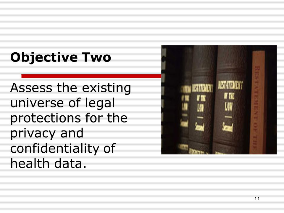 11 Objective Two Assess the existing universe of legal protections for the privacy and confidentiality of health data.