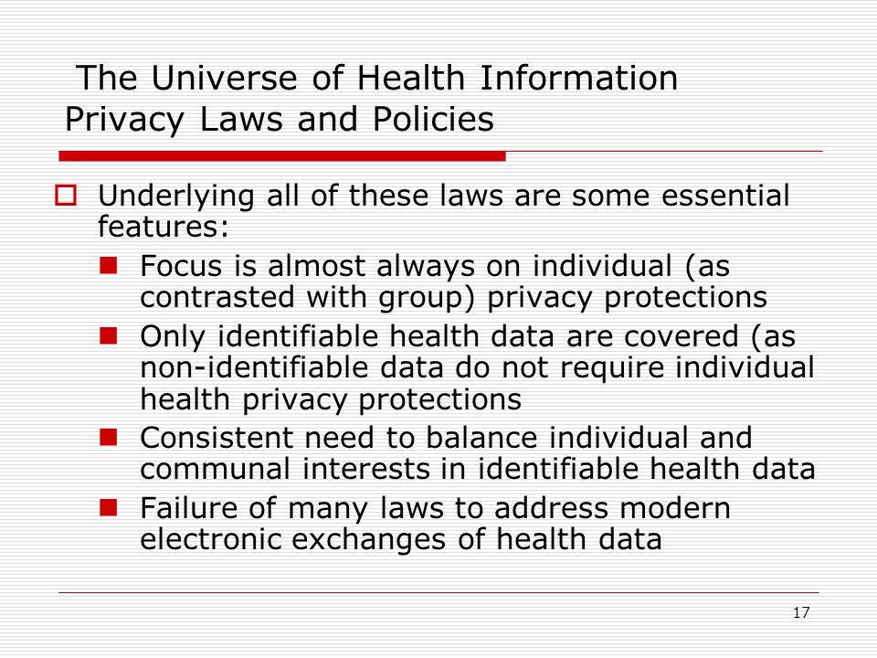 17 The Universe of Health Information Privacy Laws and Policies  Underlying all of these laws are some essential features: Focus is almost always on individual (as contrasted with group) privacy protections Only identifiable health data are covered (as non-identifiable data do not require individual health privacy protections Consistent need to balance individual and communal interests in identifiable health data Failure of many laws to address modern electronic exchanges of health data