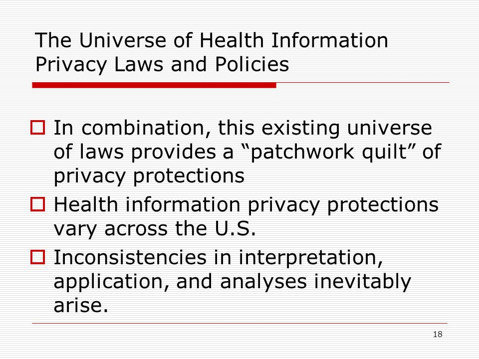 18 The Universe of Health Information Privacy Laws and Policies  In combination, this existing universe of laws provides a patchwork quilt of privacy protections  Health information privacy protections vary across the U.S.