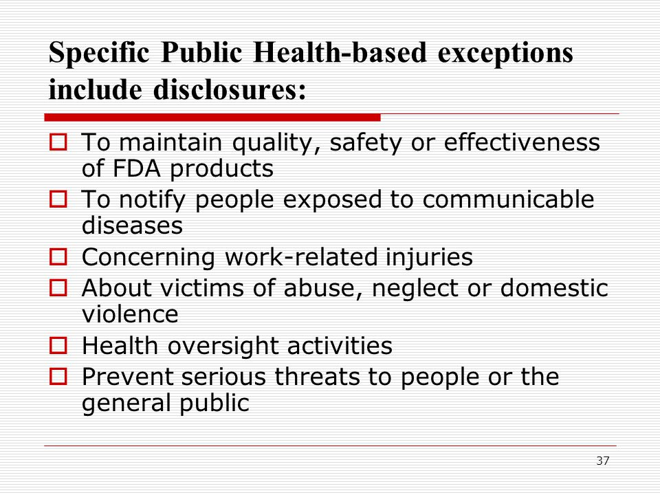 37 Specific Public Health-based exceptions include disclosures:  To maintain quality, safety or effectiveness of FDA products  To notify people exposed to communicable diseases  Concerning work-related injuries  About victims of abuse, neglect or domestic violence  Health oversight activities  Prevent serious threats to people or the general public