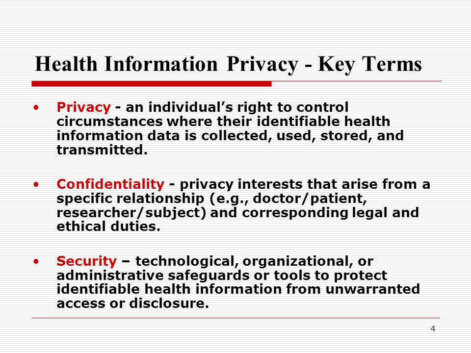 4 Health Information Privacy - Key Terms Privacy - an individual's right to control circumstances where their identifiable health information data is collected, used, stored, and transmitted.