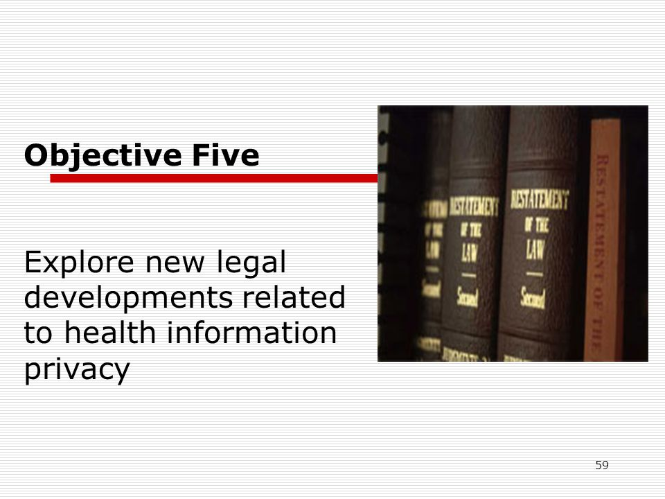 59 Objective Five Explore new legal developments related to health information privacy
