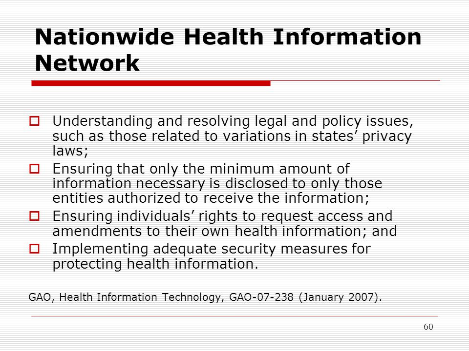 60 Nationwide Health Information Network  Understanding and resolving legal and policy issues, such as those related to variations in states' privacy laws;  Ensuring that only the minimum amount of information necessary is disclosed to only those entities authorized to receive the information;  Ensuring individuals' rights to request access and amendments to their own health information; and  Implementing adequate security measures for protecting health information.