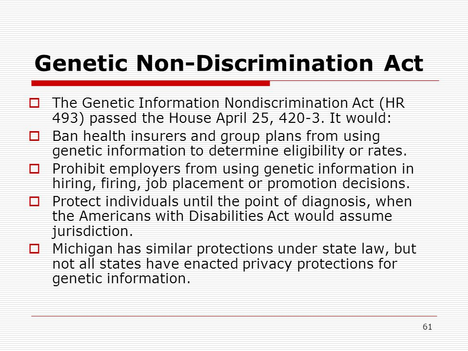 61 Genetic Non-Discrimination Act  The Genetic Information Nondiscrimination Act (HR 493) passed the House April 25, 420-3.