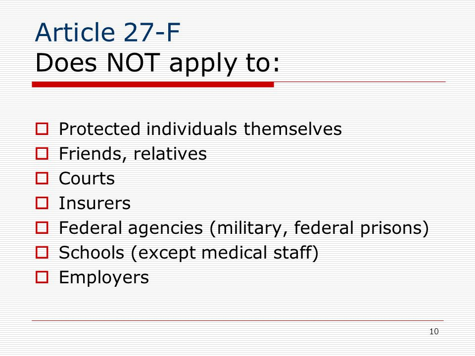 10 Article 27-F Does NOT apply to:  Protected individuals themselves  Friends, relatives  Courts  Insurers  Federal agencies (military, federal prisons)  Schools (except medical staff)  Employers