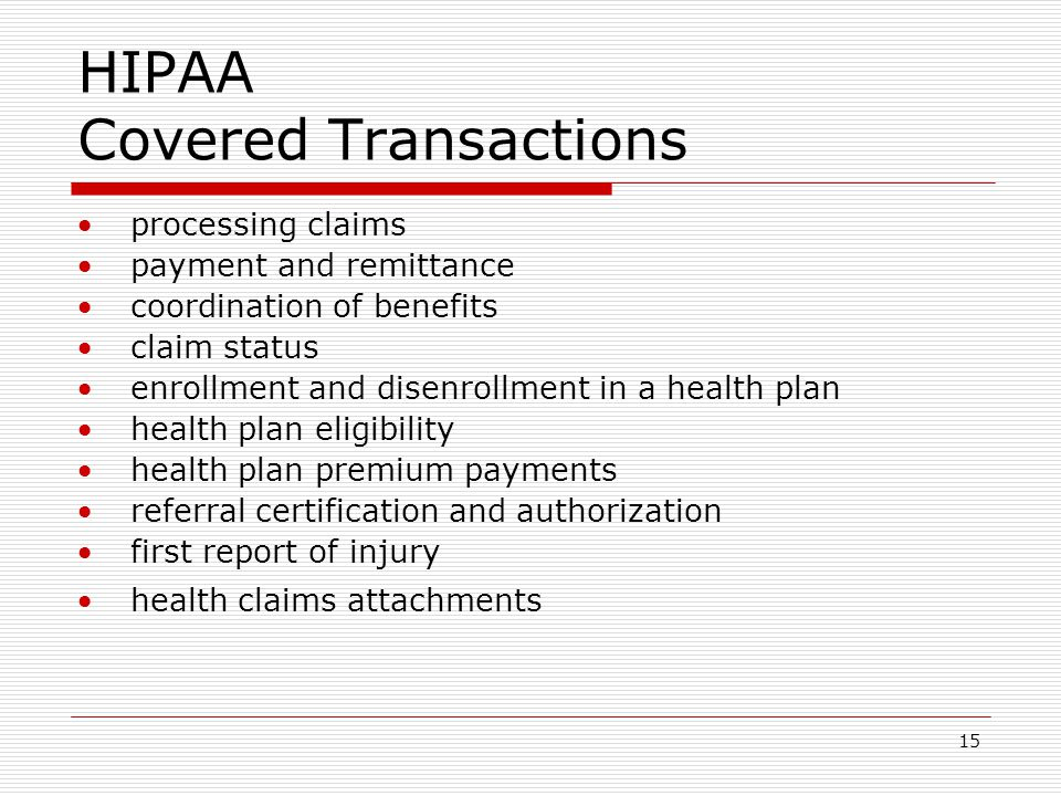15 HIPAA Covered Transactions processing claims payment and remittance coordination of benefits claim status enrollment and disenrollment in a health plan health plan eligibility health plan premium payments referral certification and authorization first report of injury health claims attachments