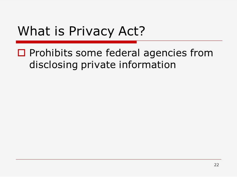 22 What is Privacy Act  Prohibits some federal agencies from disclosing private information