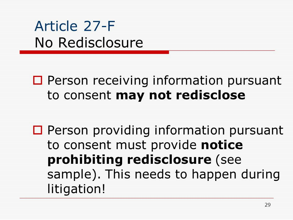 29 Article 27-F No Redisclosure  Person receiving information pursuant to consent may not redisclose  Person providing information pursuant to consent must provide notice prohibiting redisclosure (see sample).