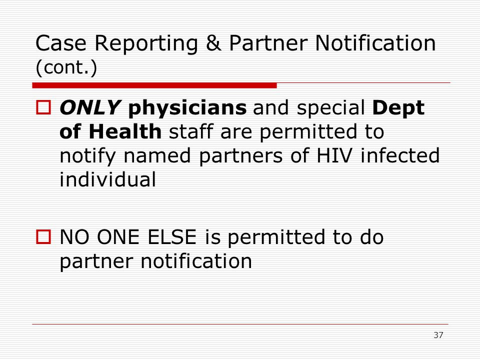 37 Case Reporting & Partner Notification (cont.)  ONLY physicians and special Dept of Health staff are permitted to notify named partners of HIV infected individual  NO ONE ELSE is permitted to do partner notification