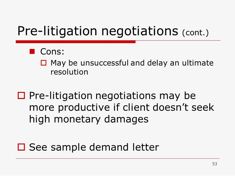 53 Pre-litigation negotiations (cont.) Cons:  May be unsuccessful and delay an ultimate resolution  Pre-litigation negotiations may be more productive if client doesn't seek high monetary damages  See sample demand letter