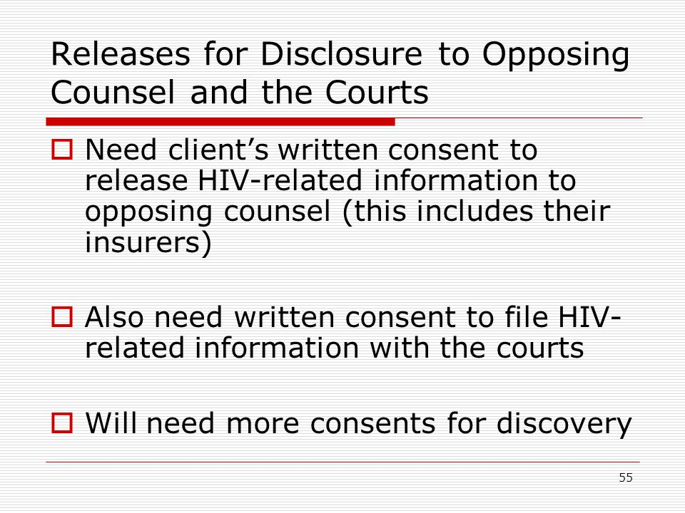 55 Releases for Disclosure to Opposing Counsel and the Courts  Need client's written consent to release HIV-related information to opposing counsel (this includes their insurers)  Also need written consent to file HIV- related information with the courts  Will need more consents for discovery