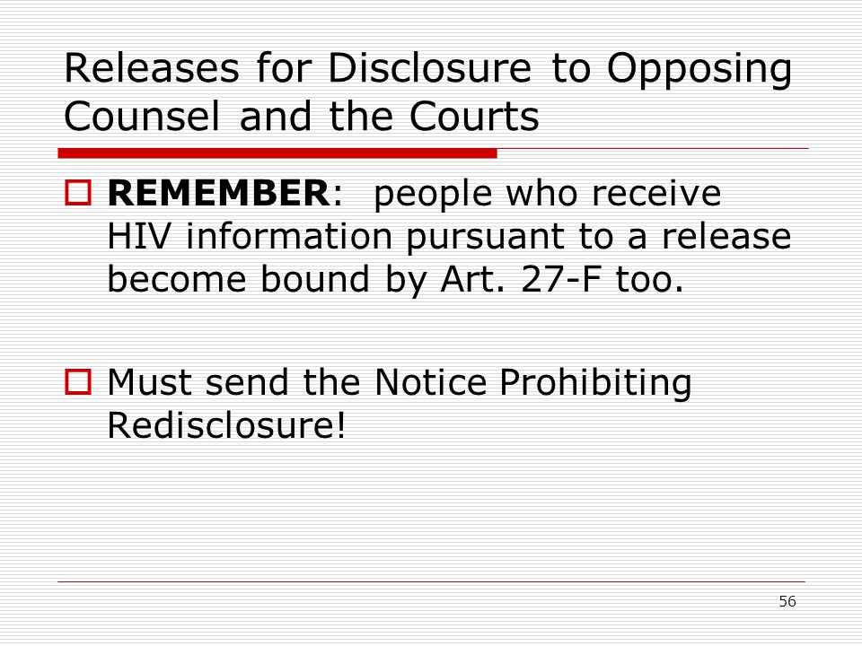 56 Releases for Disclosure to Opposing Counsel and the Courts  REMEMBER: people who receive HIV information pursuant to a release become bound by Art.