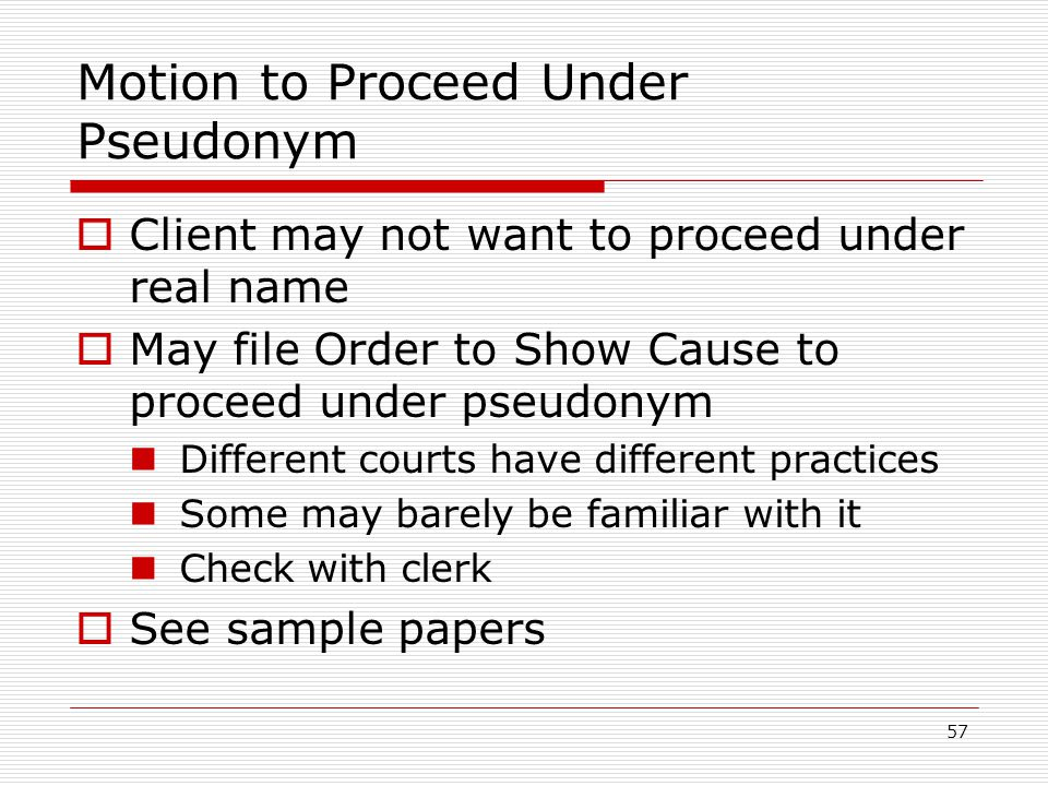 57 Motion to Proceed Under Pseudonym  Client may not want to proceed under real name  May file Order to Show Cause to proceed under pseudonym Different courts have different practices Some may barely be familiar with it Check with clerk  See sample papers