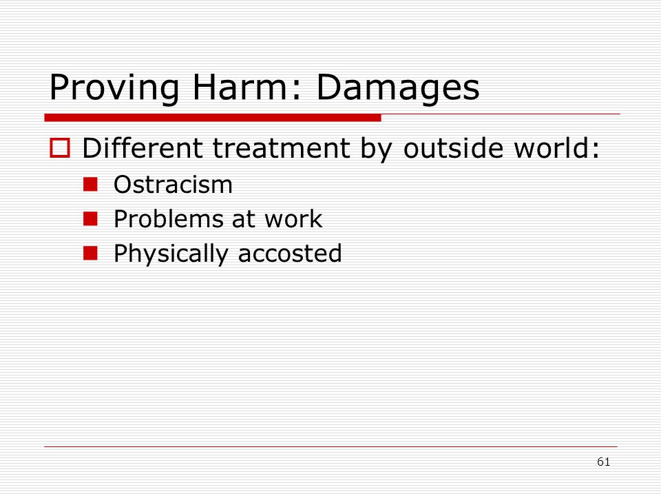 61 Proving Harm: Damages  Different treatment by outside world: Ostracism Problems at work Physically accosted