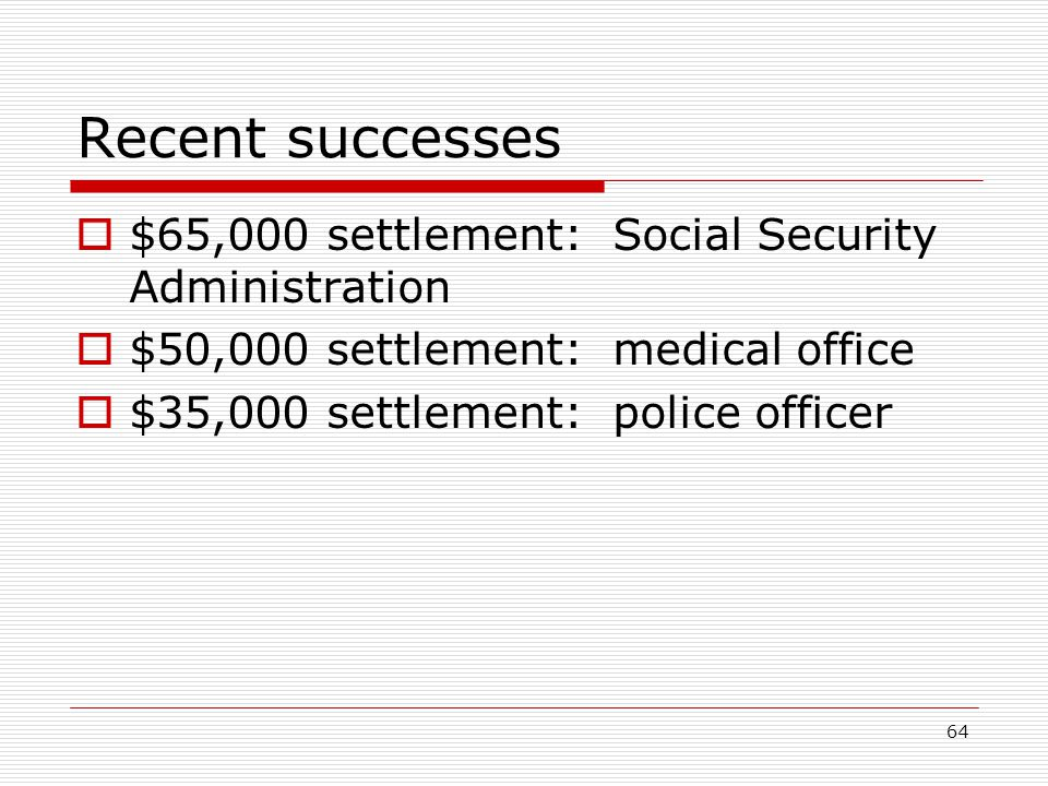 64 Recent successes  $65,000 settlement: Social Security Administration  $50,000 settlement: medical office  $35,000 settlement: police officer