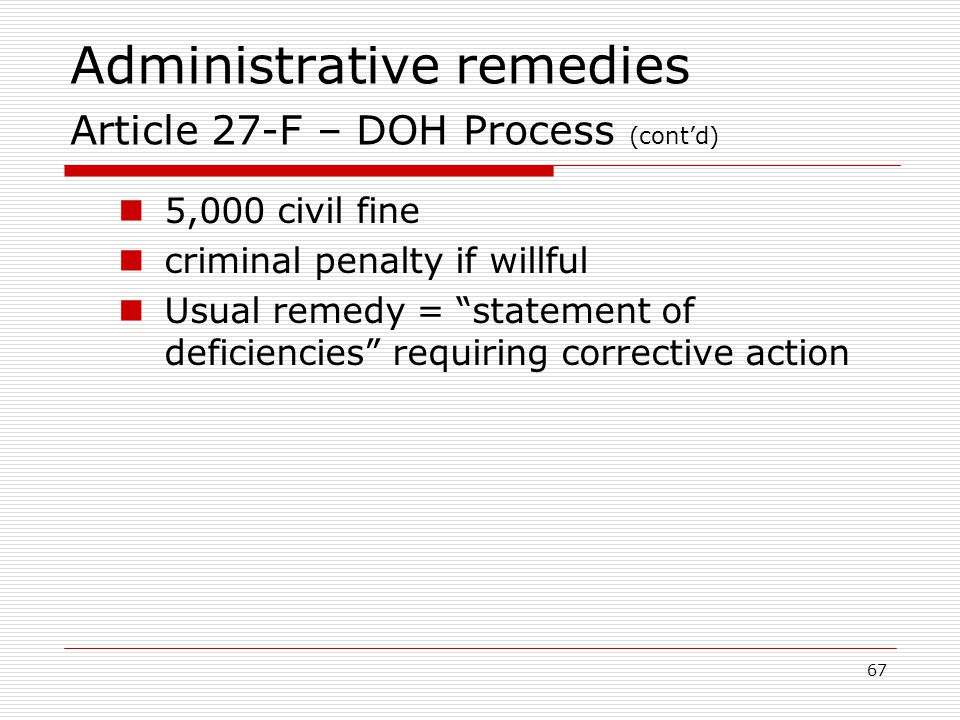 67 Administrative remedies Article 27-F – DOH Process (cont'd) 5,000 civil fine criminal penalty if willful Usual remedy = statement of deficiencies requiring corrective action