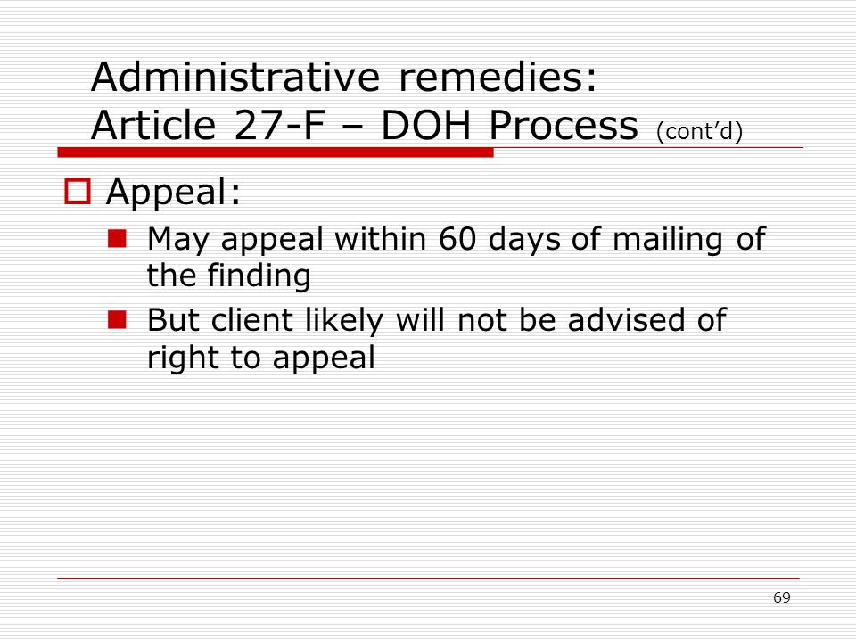 69 Administrative remedies: Article 27-F – DOH Process (cont'd)  Appeal: May appeal within 60 days of mailing of the finding But client likely will not be advised of right to appeal