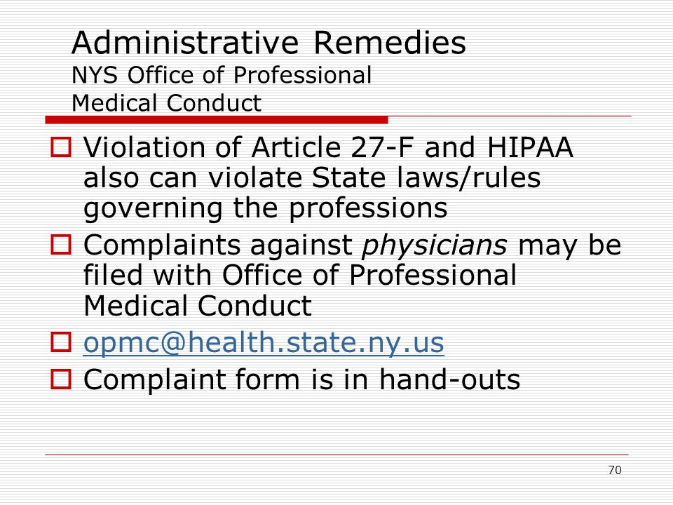 70 Administrative Remedies NYS Office of Professional Medical Conduct  Violation of Article 27-F and HIPAA also can violate State laws/rules governing the professions  Complaints against physicians may be filed with Office of Professional Medical Conduct  opmc@health.state.ny.us opmc@health.state.ny.us  Complaint form is in hand-outs