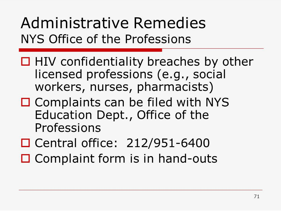 71 Administrative Remedies NYS Office of the Professions  HIV confidentiality breaches by other licensed professions (e.g., social workers, nurses, pharmacists)  Complaints can be filed with NYS Education Dept., Office of the Professions  Central office: 212/951-6400  Complaint form is in hand-outs