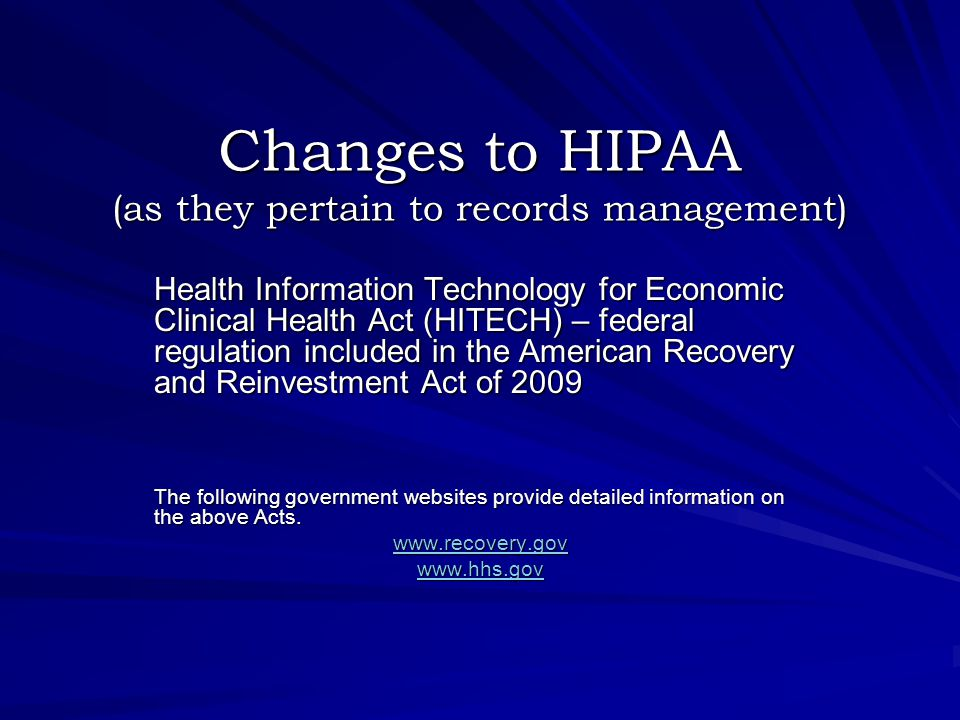 Changes to HIPAA (as they pertain to records management) Health Information Technology for Economic Clinical Health Act (HITECH) – federal regulation included in the American Recovery and Reinvestment Act of 2009 The following government websites provide detailed information on the above Acts.