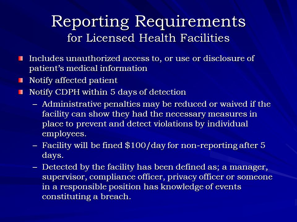 Reporting Requirements for Licensed Health Facilities Includes unauthorized access to, or use or disclosure of patient's medical information Notify affected patient Notify CDPH within 5 days of detection –Administrative penalties may be reduced or waived if the facility can show they had the necessary measures in place to prevent and detect violations by individual employees.