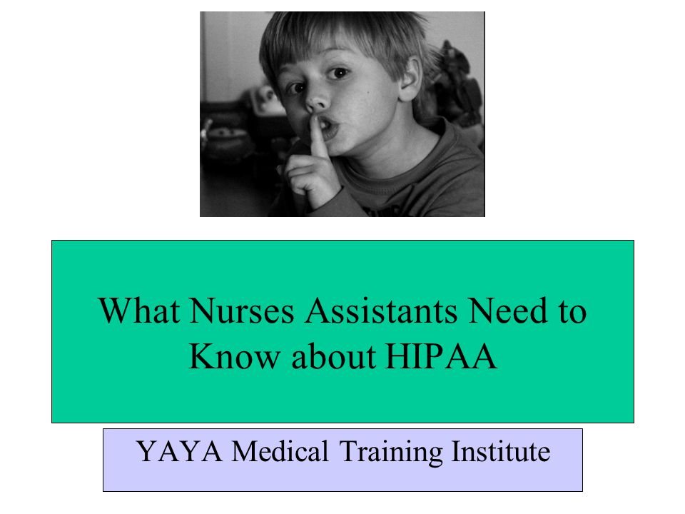 What Nurses Assistants Need to Know about HIPAA YAYA Medical Training Institute
