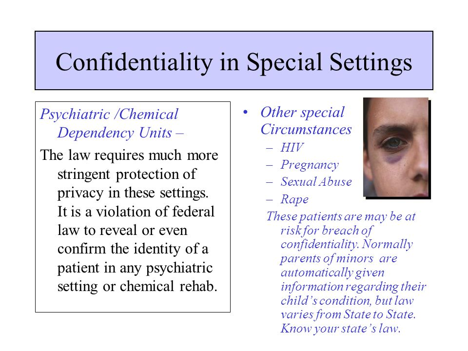 Confidentiality in Special Settings Psychiatric /Chemical Dependency Units – The law requires much more stringent protection of privacy in these setti