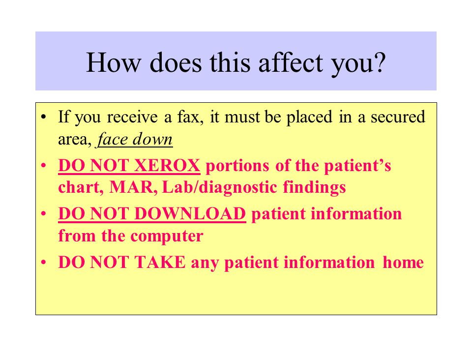How does this affect you? If you receive a fax, it must be placed in a secured area, face down DO NOT XEROX portions of the patient's chart, MAR, Lab/