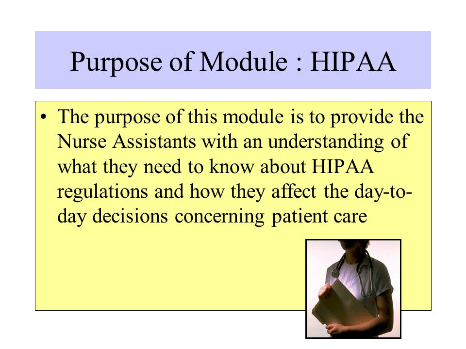 Purpose of Module : HIPAA The purpose of this module is to provide the Nurse Assistants with an understanding of what they need to know about HIPAA re