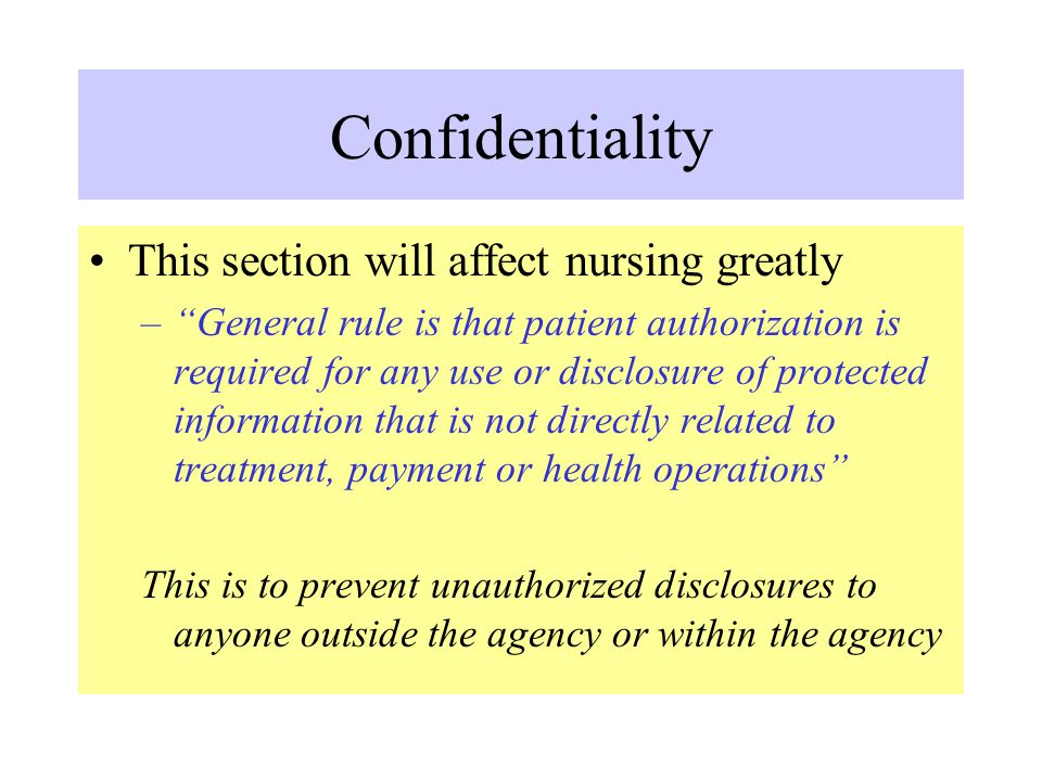 """Confidentiality This section will affect nursing greatly –""""General rule is that patient authorization is required for any use or disclosure of protect"""