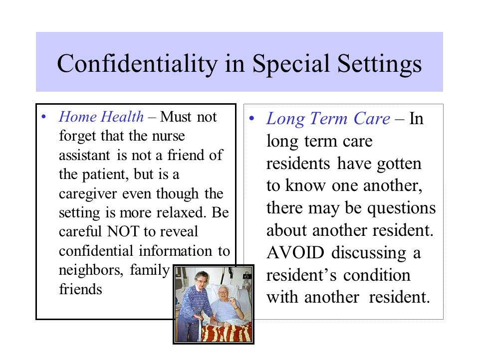 Confidentiality in Special Settings Home Health – Must not forget that the nurse assistant is not a friend of the patient, but is a caregiver even tho