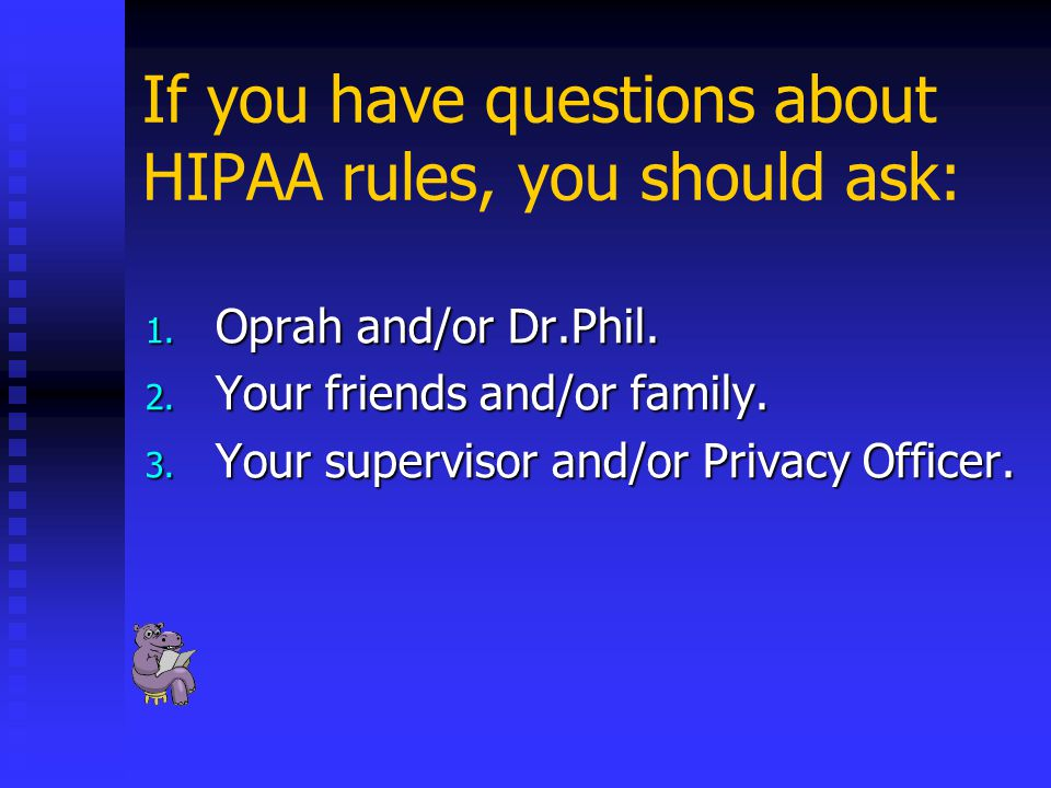 If you have questions about HIPAA rules, you should ask: 1.